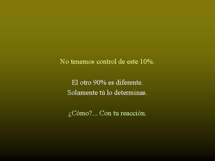 No tenemos control de este 10%. El otro 90% es diferente. Solamente tú lo