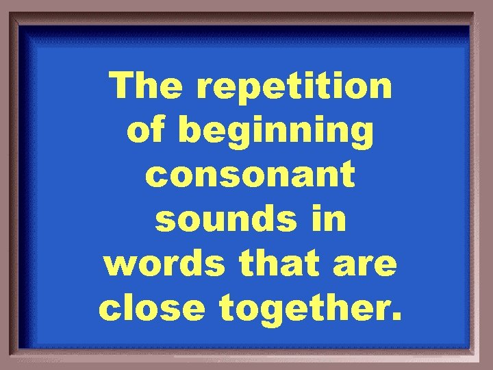 The repetition of beginning consonant sounds in words that are close together.