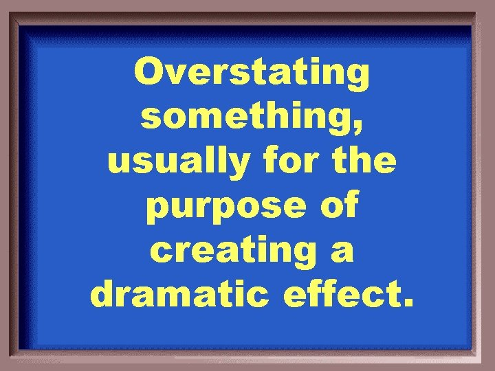 Overstating something, usually for the purpose of creating a dramatic effect.