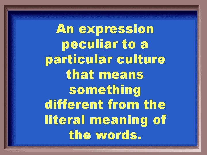An expression peculiar to a particular culture that means something different from the literal