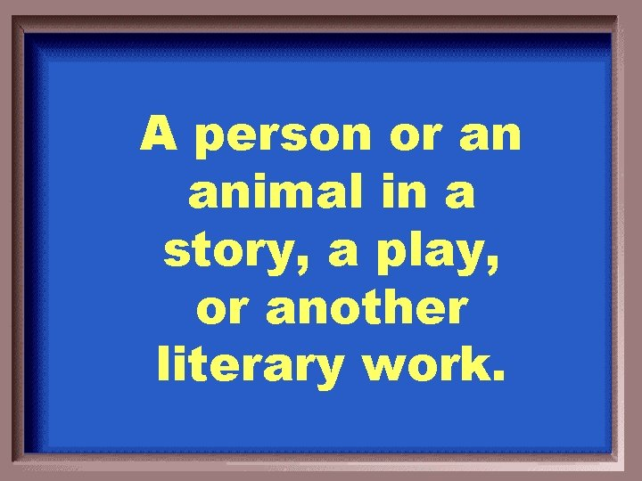 A person or an animal in a story, a play, or another literary work.