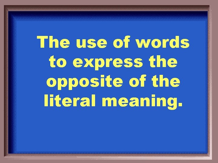 The use of words to express the opposite of the literal meaning.
