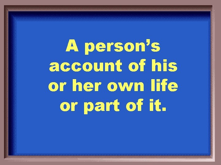 A person's account of his or her own life or part of it.