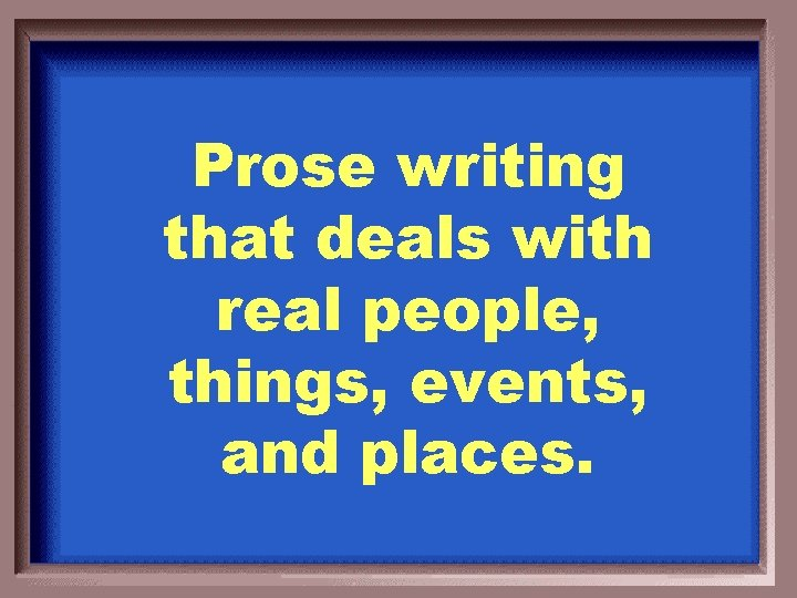Prose writing that deals with real people, things, events, and places.