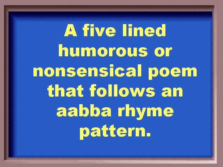 A five lined humorous or nonsensical poem that follows an aabba rhyme pattern.