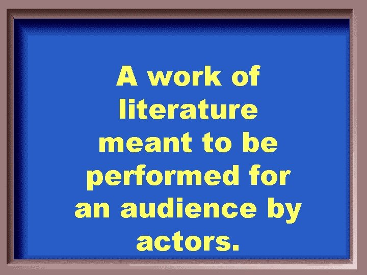 A work of literature meant to be performed for an audience by actors.
