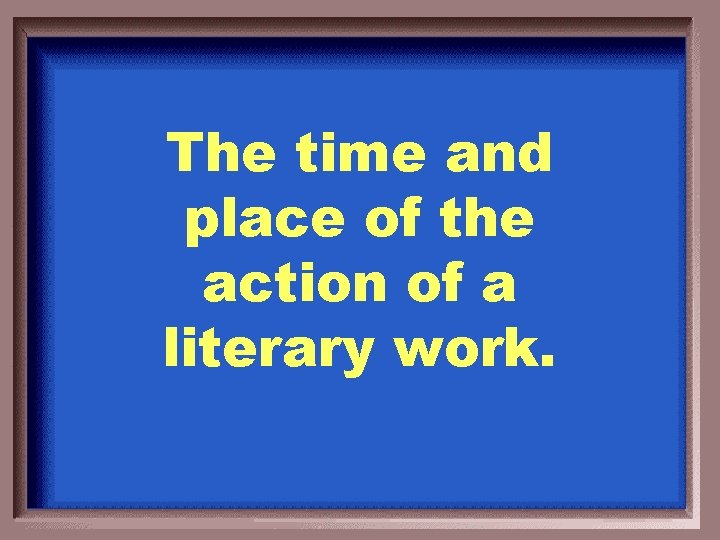 The time and place of the action of a literary work.