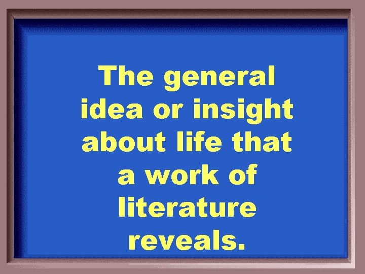 The general idea or insight about life that a work of literature reveals.