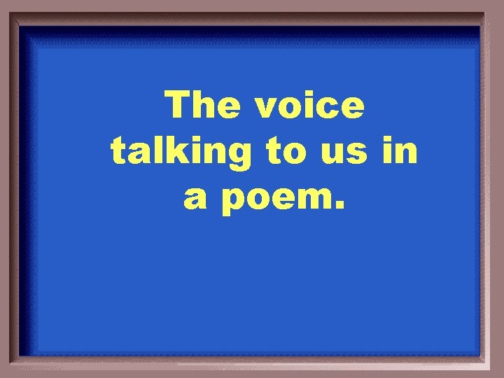 The voice talking to us in a poem.