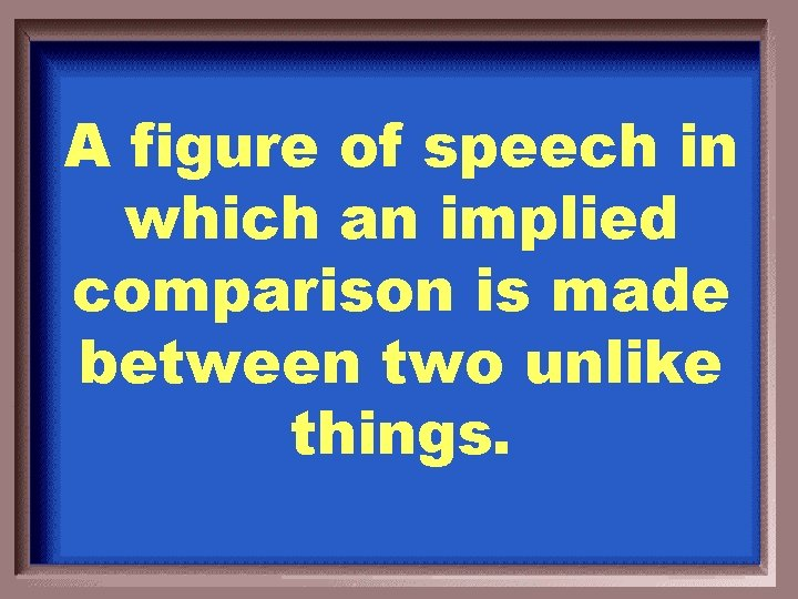A figure of speech in which an implied comparison is made between two unlike