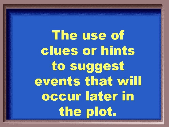 The use of clues or hints to suggest events that will occur later in