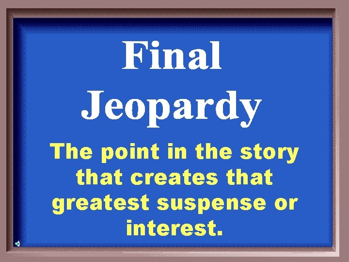 The point in the story that creates that greatest suspense or interest.