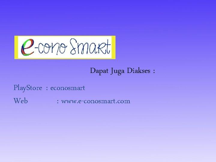 Dapat Juga Diakses : Play. Store : econosmart Web : www. e-conosmart. com