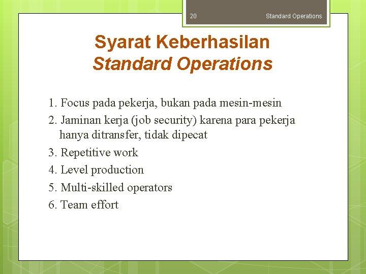 20 Standard Operations Syarat Keberhasilan Standard Operations 1. Focus pada pekerja, bukan pada mesin-mesin