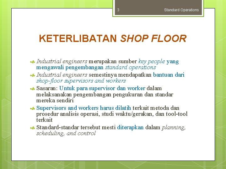 3 Standard Operations KETERLIBATAN SHOP FLOOR Industrial engineers merupakan sumber key people yang mengawali
