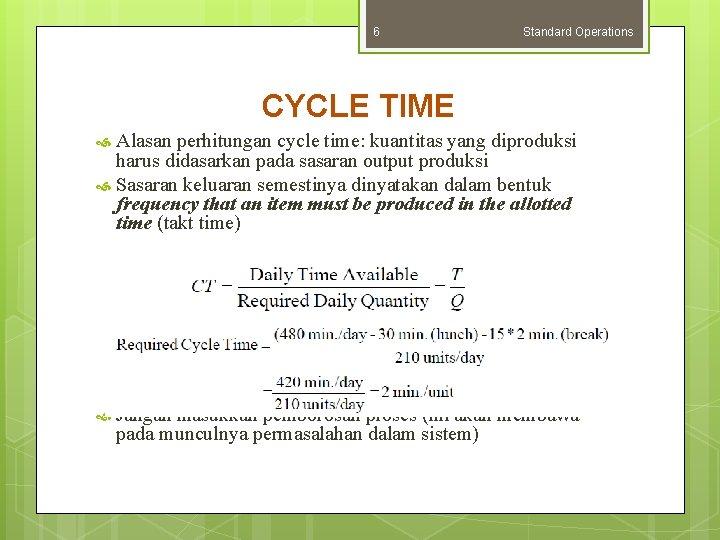 6 Standard Operations CYCLE TIME Alasan perhitungan cycle time: kuantitas yang diproduksi harus didasarkan