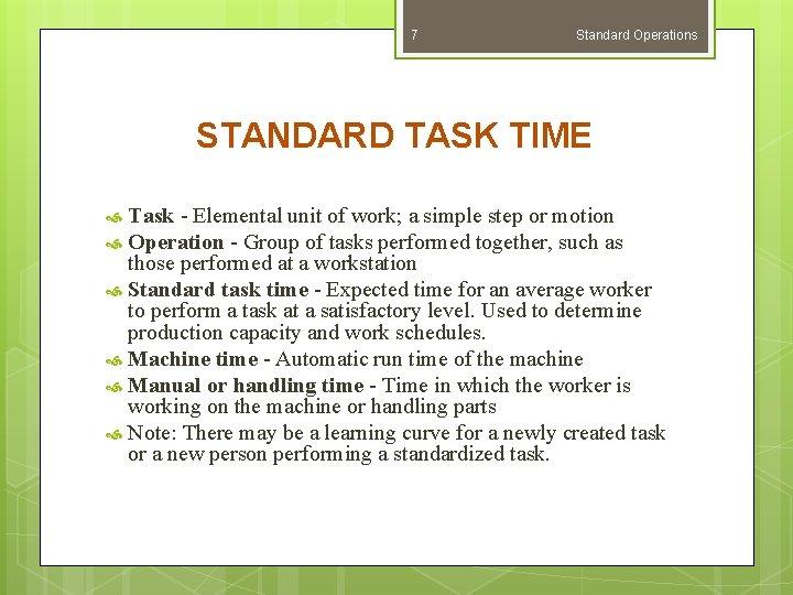 7 Standard Operations STANDARD TASK TIME Task - Elemental unit of work; a simple
