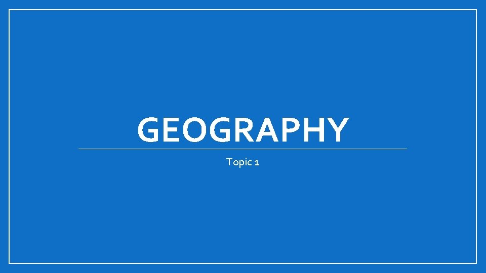 GEOGRAPHY Topic 1