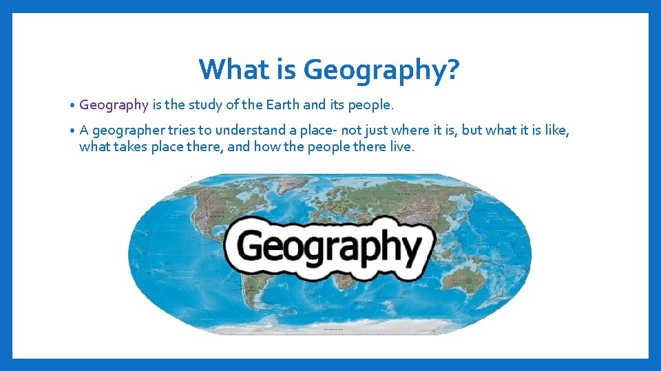 What is Geography? • Geography is the study of the Earth and its people.