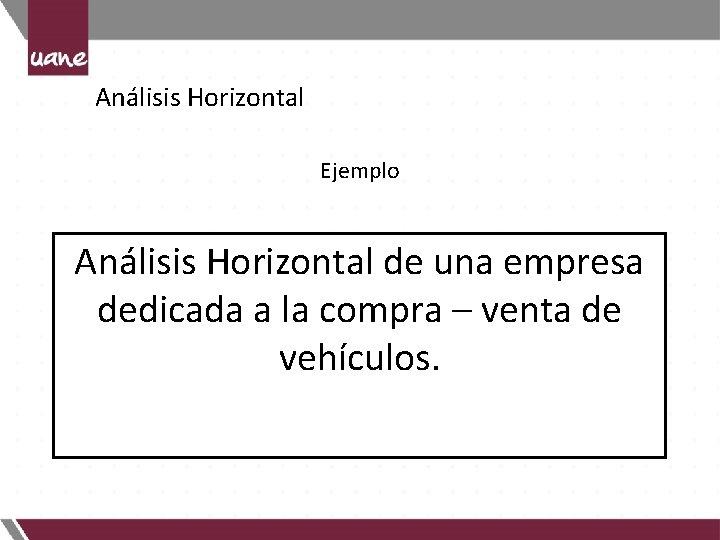 Análisis Horizontal Ejemplo Análisis Horizontal de una empresa dedicada a la compra – venta