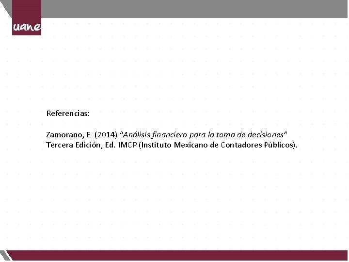 """Referencias: Zamorano, E (2014) """"Análisis financiero para la toma de decisiones"""" Tercera Edición, Ed."""
