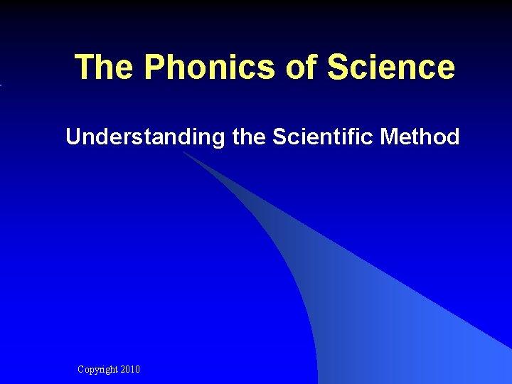 The Phonics of Science Understanding the Scientific Method Copyright 2010