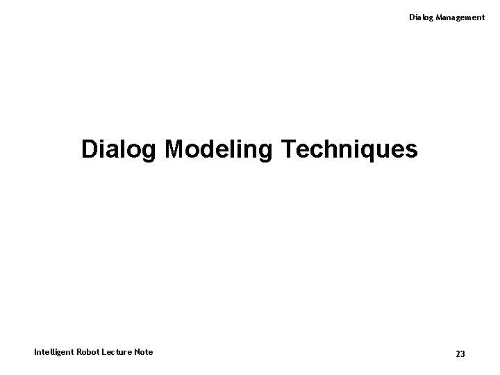 Dialog Management Dialog Modeling Techniques Intelligent Robot Lecture Note 23