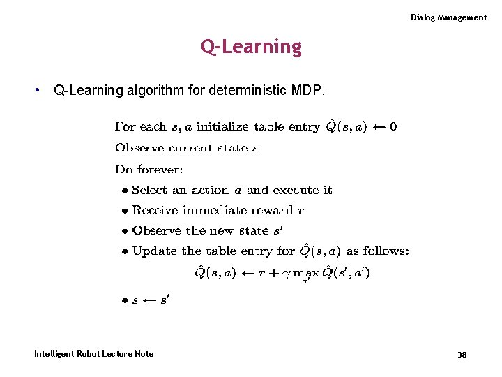 Dialog Management Q-Learning • Q-Learning algorithm for deterministic MDP. Intelligent Robot Lecture Note 38