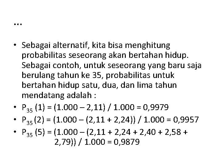 … • Sebagai alternatif, kita bisa menghitung probabilitas seseorang akan bertahan hidup. Sebagai contoh,