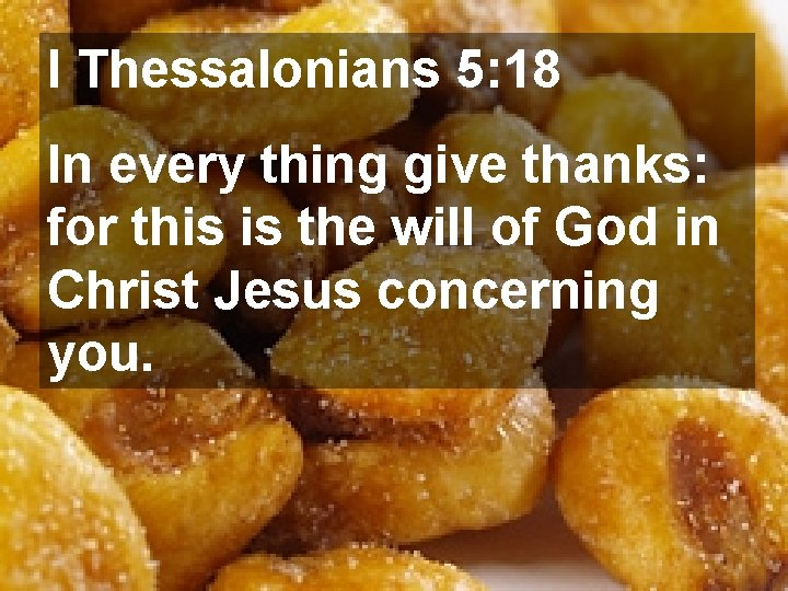 I Thessalonians 5: 18 In every thing give thanks: for this is the will