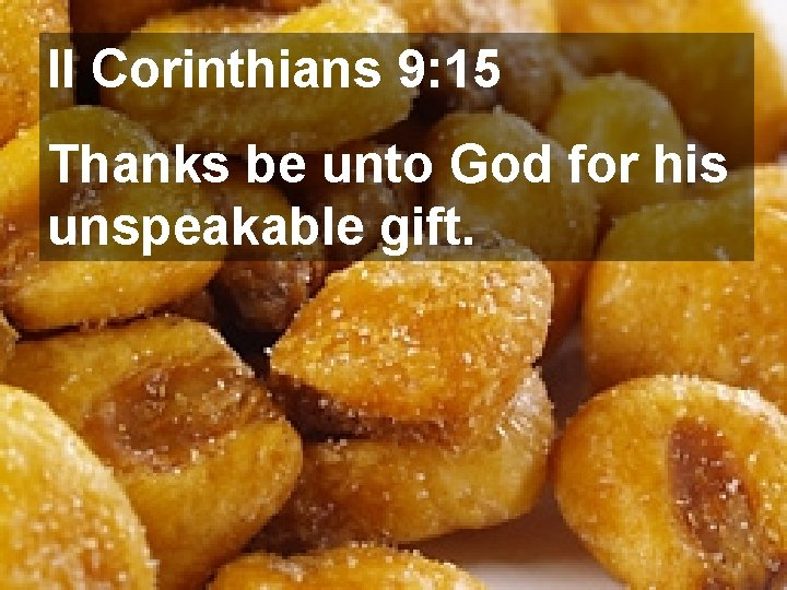 II Corinthians 9: 15 Thanks be unto God for his unspeakable gift.