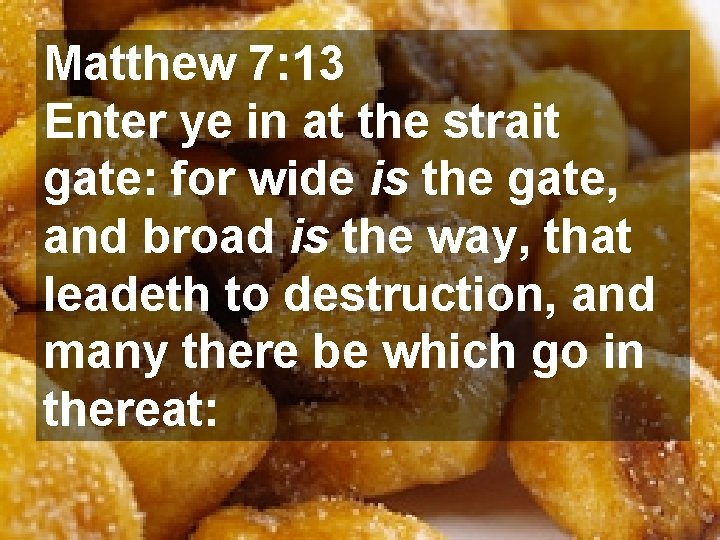 Matthew 7: 13 Enter ye in at the strait gate: for wide is the