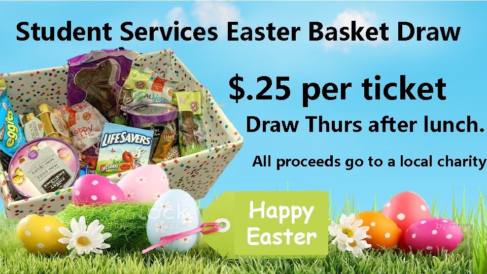 Student Services Easter Basket Draw $. 25 per ticket Draw Thurs after lunch. All
