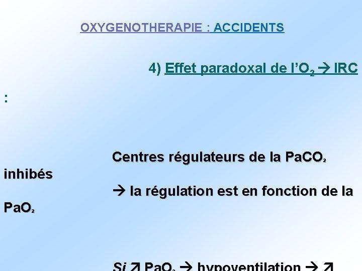 OXYGENOTHERAPIE : ACCIDENTS 4) Effet paradoxal de l'O 2 IRC : inhibés Centres régulateurs