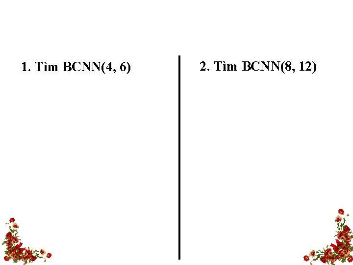 1. Tìm BCNN(4, 6) 2. Tìm BCNN(8, 12)