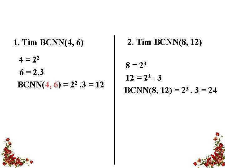 1. Tìm BCNN(4, 6) 4 = 22 6 = 2. 3 BCNN(4, 6) =