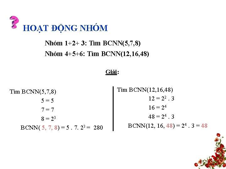 HOẠT ĐỘNG NHÓM Nhóm 1+2+ 3: Tìm BCNN(5, 7, 8) Nhóm 4+5+6: Tìm BCNN(12,