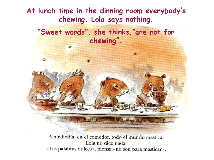 """At lunch time in the dinning room everybody's chewing. Lola says nothing. """"Sweet words"""","""