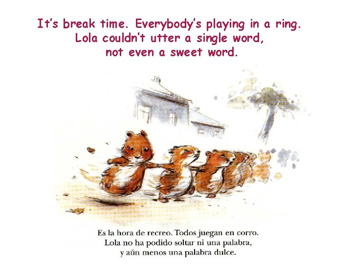 It's break time. Everybody's playing in a ring. Lola couldn't utter a single word,