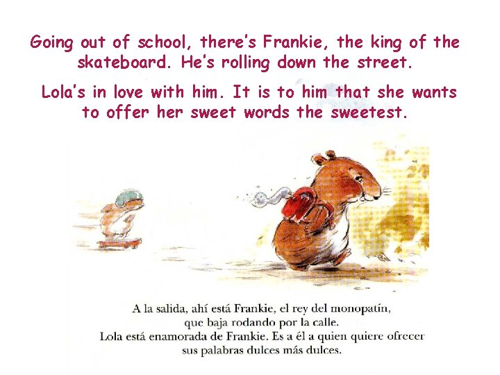 Going out of school, there's Frankie, the king of the skateboard. He's rolling down
