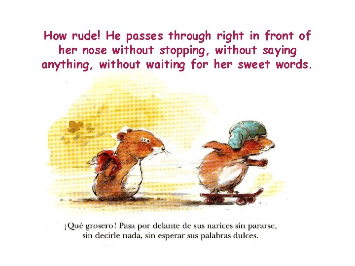 How rude! He passes through right in front of her nose without stopping, without