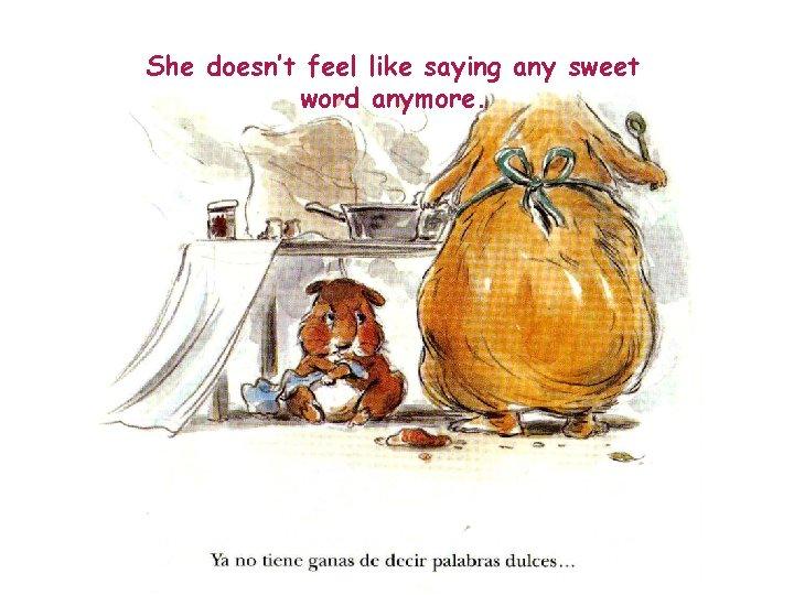 She doesn't feel like saying any sweet word anymore.