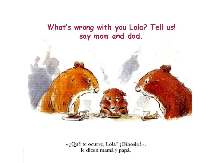 What's wrong with you Lola? Tell us! say mom and dad.