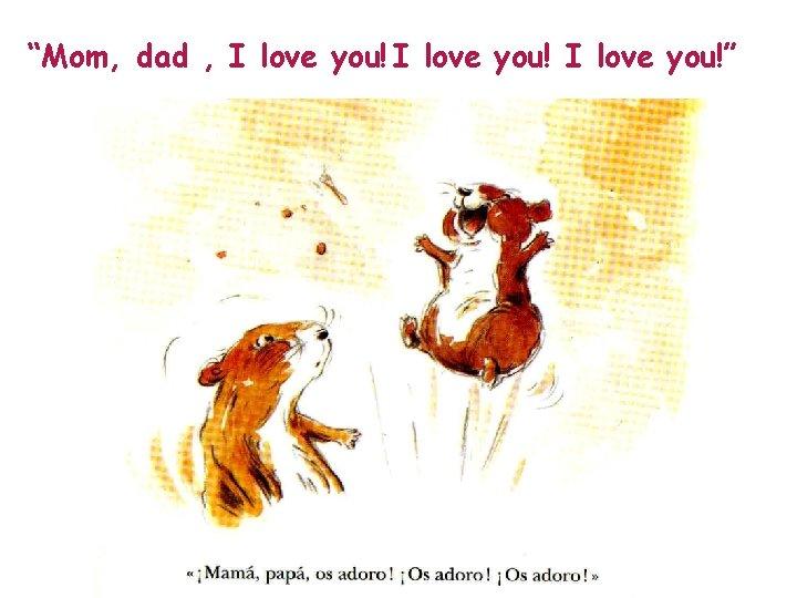"""Mom, dad , I love you!"""