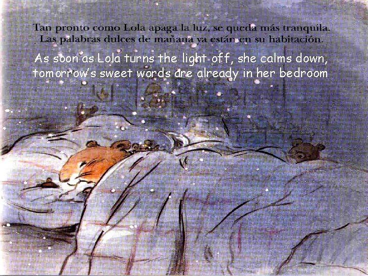 As soon as Lola turns the light off, she calms down, tomorrow's sweet words
