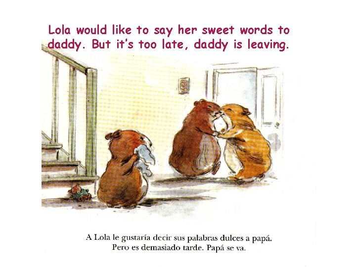 Lola would like to say her sweet words to daddy. But it's too late,