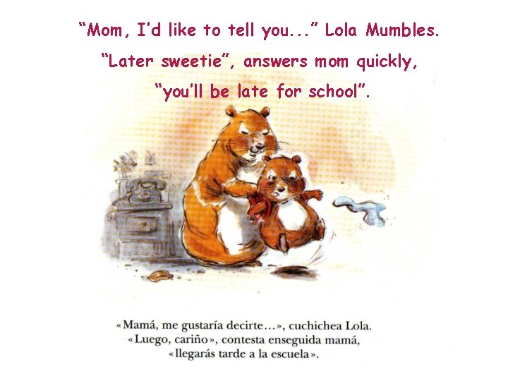 """""""Mom, I'd like to tell you. . . """" Lola Mumbles. """"Later sweetie"""", answers"""