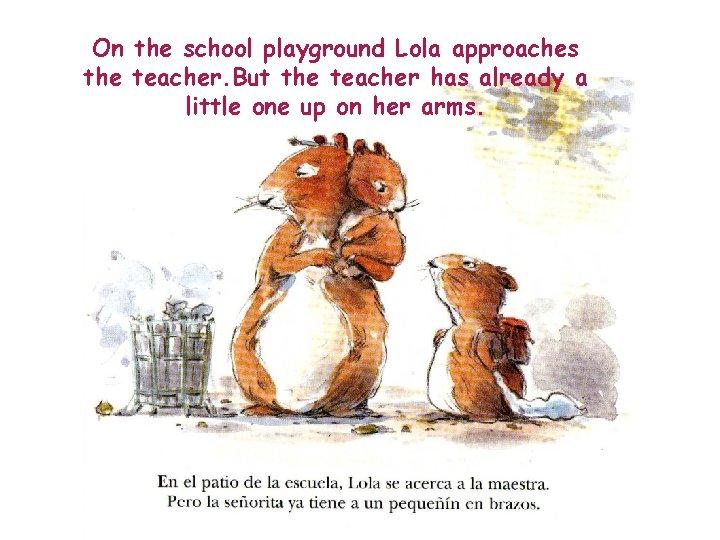 On the school playground Lola approaches the teacher. But the teacher has already a