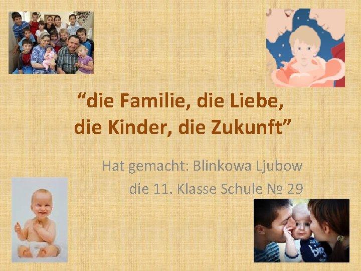 """""""die Familie, die Liebe, die Kinder, die Zukunft"""" Hat gemacht: Blinkowa Ljubow die 11."""