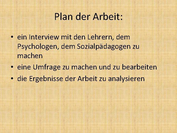 Plan der Arbeit: • ein Interview mit den Lehrern, dem Psychologen, dem Sozialpädagogen zu